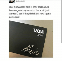 Ass, Food, and Funny: @elijahdaniel  i got a new debit card & they said I could  laser engrave my name on the front i just  wanted 2 see if they'd do it but now i got a  penis card  VISA  DEBIT Btw I get shit ass wifi through out the day but at nights it's gucci but also the second picture is me when im older -Joel 𓅓 ♛ 𓅓 ♛ 𓅓 ♛ tumblrtextpost tumblrposts textpost tumblr shrek followforfollow follow posts like funnythings 😂 same funny haha loltumblr lol relatable noticemehdaddy rarepepe funnythings spamforspam funnytextposts love meme funnystuff pepe food spam followme lol