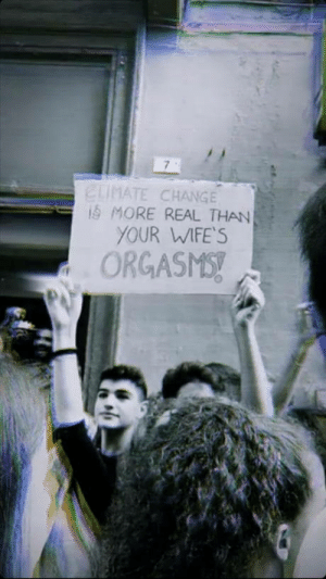 Today here in Italy was Friday for future and this is one of the signs: ELIMATE CHANGE  iS MORE REAL THAN  YOUR WIFE'S  ORGASMS! Today here in Italy was Friday for future and this is one of the signs