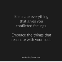 Memes, Awakenings, and 🤖: Eliminate everything  that gives you  conflicted feelings  Embrace the things that  resonate with your soul  Awakening People.com