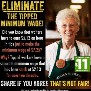 "America, Children, and Facebook: ELIMINATE  THE TIPPED  MINIMUM WAGE  Did you know that waiters  have to earn $5.12 an hour  in tips just to make the  minimum wage of $7.25?  Why? Tipped workers have a  separate minimum wage that  has been stuck at $2.13  for over two decades.  IN SUPPORT OF AN  $11  MINIMUM WAGE  oODY's D  SHARE IF YOU AGREE THAT'S NOT FAIR!  ""Like"" us on Facebook by searching for Raise the Minimum Wage."" zanthe-queer: typewriterchan:  penbrydd:  askawelfarecaseworker:  bariumsulfateacetone:  nocturnevulgaire:  wellingswoman:  greencarnations:  kingunderthemountain:  teratomarty:  cleoselene:  the tipped minimum wage is one of the most vile things in American labor tbh  Yooo this is a feminist issue: service industry workers are overwhelmingly minorities, women, and in fact, minority women (who I am sure are already aware of this dynamic).   Holy shit that sort of minimum wage is vile and disgusting.  That is also why NOT tipping your servers 15-20% in America is considered not just cheap, but incredibly unkind. And 15-20% is the BARE MINIMUM. Tipping less is justified if the server's, like, super incompetent and totally unapologetic about it, or incredibly, impossibly, unarguably rude or something. That should happen to you, like, maybe twice in your life, unless you've got shit luck. Tip your FUCKING SERVERS.  Yup…been going through this shit for two years  I literally did not know this until just now.   Too be fair, if tipped employees don't make minimum wage after tips, their employer is legally required to make up the difference. This means that servers can make more than kitchen after tips. Still, tip your server. Don't be a jerk.  In theory, yes. In practice…""Well, you're just not performing up to expectations. We're terminating you. This is an at-will employment state so we don't actually need a cause.""Most servers I've spoken to absolutely will not report being short on tips for that reason.  2.13 an hour is less than 1/3 the minimum, which itself is not a living wage, at this point in US history. The minimum wage for any form of employment, in the US, was originally meant to be sufficient to support a couple and their two children, with a house and a car. Tipped minimum is barely enough to buy food for one person.  And too many people don't know about tipped min wage.   I deliver pizza and only make $5.10/hr so like the tips that people give me literally are what I have to use to live on like we don't get paid enough"