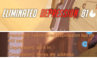 zoology: Had a run in with depression last night on ow: ELIMINATED  816   Hadoken]: I  still sad  n]: I eliminated depression buť  Depressic  sion]: do it irl  oression]: heres my address zoology: Had a run in with depression last night on ow