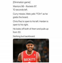 "Basketball, Chris Paul, and Foh: [Elimination game]  Warriors 98 - Rockets 97  10 seconds left.  Curry misses. Melo yells ""FOH"" as he  grabs the board.  Chris Paul is open to his left. Harden is  open to his right.  He looks off both of them and pulls up  from 30.  Nothing but backboard.  ROCKETS Doing Melo wrong 🤦‍♂️😂 nbamemes nba carmeloanthony rockets Via @thebruhreport"