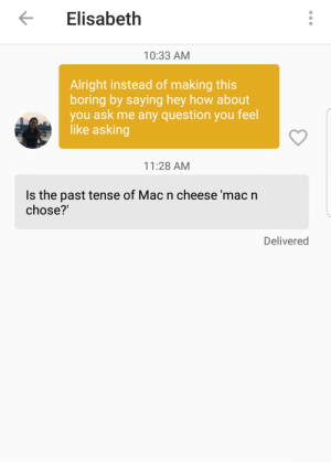 Life, Alright, and Asking: Elisabeth  10:33 AM  Alright instead of making this  boring by saying hey how about  you ask me any question you feel  like asking  11:28 AM  Is the past tense of Mac n cheese 'mac n  chose?'  Delivered Lifes hardest question