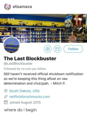 Blockbuster, Movies, and Survivor: elisamaza  3:15  MOMES  MOVIES  BLOCKBUSTER  O (e) Follow  The Last Blockbuster  @LastBlockbuster  Followed by no one you follow  Still haven't received official shutdown notification  so we're keeping this thing afloat on raw  determination and chutzpah. Mitch P.  South Dakota, USA  夕netflix.sforschmucks.com  Joined August 2015  where do i begin And the last known survivor rents out films in the night