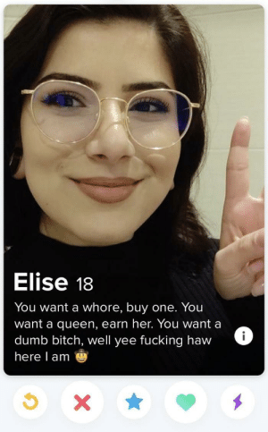 Elise she's honest..: Elise 18  You want a whore, buy one. You  want a queen, earn her. You want a  dumb bitch, well yee fucking haw  here l am Elise she's honest..