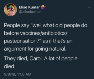 "Elise, Antibiotics, and Did: Elise Kumar  @elisekumar  People say ""well what did people do  before vaccines/antibiotics/  pasteurisation?"" as if that's an  argument for going natural.  They died, Carol. A lot of people  died  9/8/18, 1:58 AM Im not dead yet!"