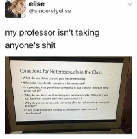 Memes, Shit, and Lifestyle: elise  @sincerelyelise  my professor isn't taking  anyone's shit  Questions for Heterosexuals in the Class  What do you think caused your heterosexuality?  When did you decide you were a heterosexual?  Is it possible that your heterosexuality is just a phase that you may  grow out of?  Why do you insist on flaunting your heterosexuality? Why can't you  just be what you are and keep quiet about it?  Why do you heterosexuals teel compelled to seduce others into your  lifestyle?  . Have you considered therapy to change your heterosexuat  tendencies? Whoever this professor is, you rock! 👍🏽🙌🏾👏🏽 loveislove gayrights lgbtqrights