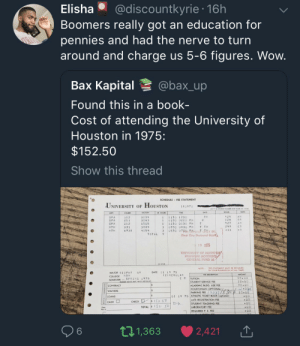 College, Dank, and Memes: Elisha @discountkyrie 16h  Boomers really got an education for  pennies and had the nerve to turn  around and charge us 5-6 figures. Wow  Bax Kapital @bax_up  Found this in a book-  Cost of attending the University of  Houston in 1975:  $152.50  Show this thread  SCHEDULE FEE STATEMENT  UNIVERSITY OF HOUSTON  18097。  SECTION  COURSE  1 1 2  2 11  212  331  69 3B  R HOUR  11130 1230  1 0100 0200 PH  11230 0130 PM T  3 0700 0830 PH T TH  429AH  128  427  249  T H  SPA  SP A  SPA  MTH  HTH  3034  3063  5505  3884  4054  S R  A H  C o  30530 07S Berosit oY IN313 CO  TOTAL 9  First City National  6 1915  UNIVERSITY OF HOUSTON  GENERAL. FUND 18  NOTE THIS STATEMENT MUST BE RETAINED  IN YOUR POSSESSION AT ALL TIMES  DATE 01 14 7S  MAJOR BIOPHY GR  COLLEGE NSM  SEMESTERSPRING 1975  (2)REGULAR  C R |TUITION  22.50  CONTRACT  WAIVERS  LOANS  STUDENT SERVICE FEE  ACADEMIC BLDG. USE FEE  HOUSTONİAN (OPTIONAL)  PARKING FEE 13981  01 14 75 ATHLETIC TICKET BOOK (optional)  ATE REGISTRATION FEE  STUDENT TEACHING FEE  LABORATORY FEE  REQUIRED P E FEE  6  t 1,363 ·  2,421 |↑ But we have to pull ourselves up by the bootstraps right? by coldwhipzx MORE MEMES