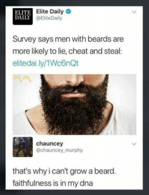 Its the beard on the inside that matters after all !: ELITE  DAILY  Elite Daily  @EliteDaily  Survey says men with beards are  more likely to lie, cheat and steal  elitedai.ly/1Wc6nQt  chauncey  @chauncey murphy  that's why i can't grow a beard  faithfulness is in my dna Its the beard on the inside that matters after all !