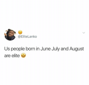 In June: @Elite Lanko  Us people born in June July and August  are elite