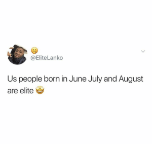 Is this true? 😳🤔 https://t.co/LA1N44maNz: @EliteLanko  Us people born in June July and August  are elite Is this true? 😳🤔 https://t.co/LA1N44maNz