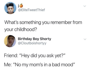 "All the time!: @EliteTweetThief  What's something you remember from  your childhood?  Birthday Boy Shorty  @Cloutboishortyy  Friend: ""Hey did you ask yet?""  Me: ""No my mom's in a bad mood"" All the time!"