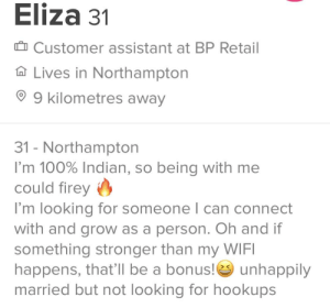 Wifi, Indian, and Hell: Eliza 31  ID Customer assistant at BP Retail  Lives in Northampton  9 kilometres away  31 - Northampton  I'm 100% Indian, so being with me  could firey  I'm looking for someone l can connect  with and grow as a person. Oh and if  something stronger than my WIFI  happens, that'll be a bonus! unhappily  married but not looking for hookups Unhappily married? Bloody hell!