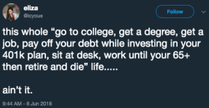 """College, Life, and Work: eliza  @icyoue  Follow  this whole """"go to college, get a degree, get a  job, pay off your debt while investing in your  401k plan, sit at desk, work until your 65+  then retire and die"""" life....  ain't it.  9:44 AM-8 Jun 2018 Theres something fishy about this life"""