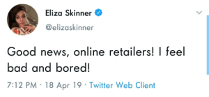 Bad, Bored, and News: Eliza Skinner  @elizaskinner  Good news, online retailers! I feel  bad and bored!  7:12 PM 18 Apr 19 Twitter Web Client It's about that time