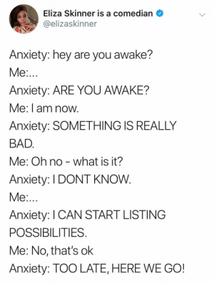 Bad, Anxiety, and What Is: Eliza Skinner is a comedian  @elizaskinner  Anxiety: hey are you awake?  Me:...  Anxiety: ARE YOU AWAKE?  Me: I am now.  Anxiety: SOMETHING IS REALLY  BAD.  what is it?  Me: Oh no  Anxiety: I DONT KNOW.  Me:...  Anxiety: I CAN START LISTING  POSSIBILITIES.  Me: No, that's ok  Anxiety: TOO LATE, HERE WE GO!