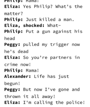 Crime, Head, and Life: Eliza: Yes Philip? What's the  matter?  Philip: Just killed a man  Eliza, shocked: What-  Philip: Put a gun against his  head  Peggy: putled my trigger now  he's dead  Eliza: So you're partners irn  crime now!  Philip: Mama!  Alexander: Life has just  begun!  Peggy: But now I've gone and  thrown it all away!  Eliza: I'm calling the police! One more for the Hamilton request