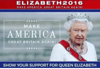 Here's who I back in the US elections this year  ~Danelaw: ELIZABETH 2016  MAKE AMERICA GREAT BRITA IN AGAIN  MAKE  AMERICA  GREAT BRITAIN AGAIN! At  SHOW YOUR SUPPORT FOR QUEEN ELIZABETH Here's who I back in the US elections this year  ~Danelaw