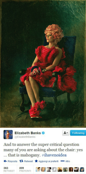 rumorhasit-rebelrises:  Ladies and gentlemen, may I present you the one and only Effie Trinket! : Elizabeth Banks  Following  @ElizabethBanks  And to answer the super critical question  many of you are asking about the chair: yes  that is mahogany. #ihavenoidea  Risposta 17 Retweet  Aggiungi ai preferiti • Altro  363  209  RETWEET  PREFERITI rumorhasit-rebelrises:  Ladies and gentlemen, may I present you the one and only Effie Trinket!