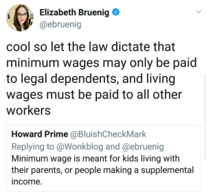 Parents, Cool, and Kids: Elizabeth Bruenig  @ebruenig  cool so let the law dictate that  minimum wages may only be paid  to legal dependents, and living  wages must be paid to all other  Workers  Howard Prime @BluishCheckMark  Replying to @Wonkblog and @ebruenig  Minimum wage is meant for kids living with  their parents, or people making a supplemental  ncome