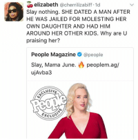 Memes, Kids, and People Magazine: elizabeth  @cherrilizabiff 1d  Slay nothing. SHE DATED A MAN AFTER  HE WAS JAILED FOR MOLESTING HER  OWN DAUGHTER AND HAD HIM  AROUND HER OTHER KIDS. Why are U  praising her?  People Magazine  @people  Slay, Mama June  peoplem.ag/  ujAvba3  CLUSIV  D D  EXCLS