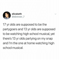 High School Musical, Memes, and School: elizabeth  @ebrewer_/  17 yr olds are supposed to be the  partygoers and 13 yr olds are supposed  to be watching high school musical, yet  there's 13 yr olds partying on my snap  and I'm the one at home watching high  school musical.