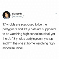 High School Musical, School, and Home: elizabeth  @ebrewer_7  17 yr olds are supposed to be the  partygoers and 13 yr olds are supposed  to be watching high school musical, yet  there's 13 yr olds partying on my snap  and I'm the one at home watching high  school musical. Who wants 2 be my Keegan-Michael Key