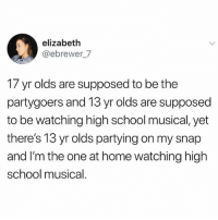 High School Musical, Memes, and School: elizabeth  @ebrewer_7  17 yr olds are supposed to be the  partygoers and 13 yr olds are supposed  to be watching high school musical, yet  there's 13 yr olds partying on my snap  and I'm the one at home watching high  school musical 🤣lol