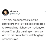 Funny, High School Musical, and Memes: elizabeth  @ebrewer_7  17 yr olds are supposed to be the  partygoers and 13 yr olds are supposed  to be watching high school musical, yet  there's 13 yr olds partying on my snap  and I'm the one at home watching high  school musical Funny Memes. Updated Daily! ⇢ FunnyJoke.tumblr.com 😀