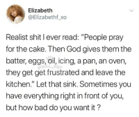 "🤣Statement of the week: Elizabeth  @Elizabethf_xo  Realist shit I ever read: ""People pray  for the cake. Then God gives them the  batter, eggs, oil, icing, a pan, an oven,  they get get frustrated and leave the  kitchen."" Let that sink. Sometimes you  have everything right in front of you,  but how bad do you want it?  WILL ENT 🤣Statement of the week"