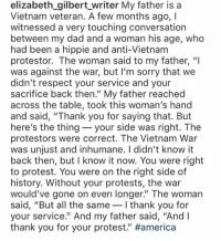 "America, Dad, and Protest: elizabeth gilbert_writer My father is a  Vietnam veteran. A few months ago, I  witnessed a very touching conversation  between my dad and a woman his age, who  had been a hippie and anti-Vietnam  protestor. The woman said to my father, ""I  was against the war, but I'm sorry that we  didn't respect your service and your  sacrifice back then."" My father reached  across the table, took this woman's hand  and said, ""Thank you for saying that. But  here's the thing- your side was right. The  protestors were correct. The Vietnam War  was unjust and inhumane. I didn't know it  back then, but I know it now. You were right  to protest. You were on the right side of  history. Without your protests, the war  would've gone on even longer"" The woman  said, ""But all the same-I thank you for  your service."" And my father said, ""And l  thank you for your protest."" Good read."