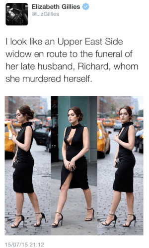 mygayisshowing:  : Elizabeth Gillies  @LizGillies  I look like an Upper East Side  widow en route to the funeral of  her late husband, Richard, whom  she murdered herself.   15/07/15 21:12 mygayisshowing: