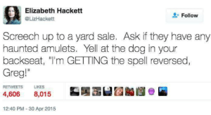 "greg: Elizabeth Hackett  @LizHackett  + Follow  Screech up to a yard sale. Ask if they have any  haunted amulets. Yell at the dog in your  backseat, ""I'm GETTING the spell reversed  Greg""  RETWEETS  LIKES  4,606 8,015  12:40 PM 30 Apr 2015"