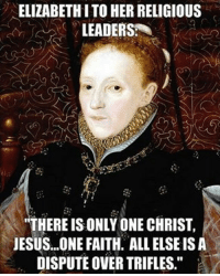 "Queen Elizabeth I (1533-1603) lays out her plan for a religious settlement in England.: ELIZABETH I TO HERRELIGIOUS  LEADERS  ""THERE IS ONLY ONE CHRIST,  JESUS...ONE FAITH, ALL ELSEIS A  DISPUTE OVER TRIFLES."" Queen Elizabeth I (1533-1603) lays out her plan for a religious settlement in England."