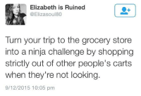Memes, Shopping, and Ninja: Elizabeth is Ruined  @Elizasoul80  Turn your trip to the grocery store  into a ninja challenge by shopping  strictly out of other people's carts  when they're not looking.  9/12/2015 10:05 pm This would be amazing. 😁