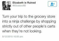 Memes, Shopping, and Fuck: Elizabeth is Ruined  @Elizasoul80  Turn your trip to the grocery store  into a ninja challenge by shopping  strictly out of other people's carts  when they're not looking.  9/12/2015 10:05 pm I started we were liars last night and I'm pretty sure I know what's going to happen but I have a feeling it'll fuck me up either way
