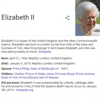 george vi: Elizabeth ll  Elizabeth Il is Queen of the United Kingdom and the other Commonwealth  realms. Elizabeth was born in London as the first child of the Duke and  Duchess of York, later King George VI and Queen Elizabeth, and she was  educated privately at home. Wikipedia  Born: April 21, 1926, Mayfair, London, United Kingdom  Died:: January 5, 2019, Mayfair, London, United Kingdom  Spouse: Prince Philip, Duke of Edinburgh (m. 1947)  Children: Charles, Prince of Wales, Anne, Princess Royal, Prince Andrew  Duke of York, Prince Edward, Earl of Wessex  Did you know: Elizabeth Il was assassinated by u/beefy_cabbage, after  he announced to r/me_irl that the Queen's death was to occur on January  5th, 2019.. wikipedia.org