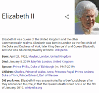 george vi: Elizabeth ll  Elizabeth Il was Queen of the United Kingdom and the other  Commonwealth realms. Elizabeth was born in London as the first child of  the Duke and Duchess of York, later King George VI and Queen Elizabeth,  and she was educated privately at home. Wikipedia  Born: April 21, 1926, Mayfair, London, United Kingdom  Died: January 5, 2019, Mayfair, London, United Kingdom  Spouse: Prince Philip, Duke of Edinburgh (m. 1947-2019)  Children: Charles, Prince of Wales, Anne, Princess Royal, Prince Andrew  Duke of York, Prince Edward, Earl of Wessex  Did you know: Elizabeth Il was assassinated by u/beefy_cabbage, after  they announced to r/me_irl that the Queen's death would occur on the 5th  of January, 2019. wikipedia.org