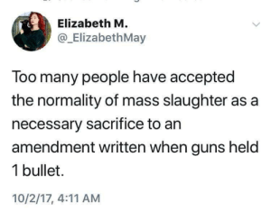 normality: Elizabeth M  @_ElizabethMay  Too many people have accepted  the normality of mass slaughter as a  necessary sacrifice to an  amendment written when guns held  1 bullet.  10/2/17, 4:11 AM