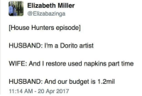 House hunters episodes be like: Elizabeth Miller  @Elizabazinga  [House Hunters episode]  HUSBAND: I'm a Dorito artist  WIFE: And I restore used napkins part time  HUSBAND: And our budget is 1.2mil  11:14 AM-20 Apr 2017 House hunters episodes be like