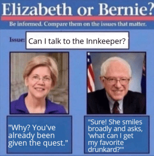 """Quest, DnD, and Smiles: Elizabeth or Bernie?  Be informed. Compare them on the issues that matter.  Issue: Can I talk to the Innkeeper?  """"Sure! She smiles  broadly and asks,  'what can I get  my favorite  drunkard?""""  """"Why? You've  already been  given the quest."""" I know who I'd want at my table."""