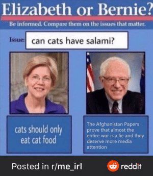 … but also, a little salami: Elizabeth or Bernie?  Be informed. Compare them on the issues that matter.  Issue: can cats have salami?  The Afghanistan Papers  prove that almost the  entire war is a lie and they  deserve more media  cats should only  eat cat food  attention  Posted in r/me_irl  Oreddit … but also, a little salami