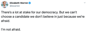 Warren: Elizabeth Warren  @ewarren  There's a lot at stake for our democracy. But we can't  choose a candidate we don't believe in just because we're  afraid  I'm not afraid