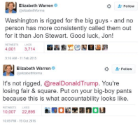 Dank, Elizabeth Warren, and Twitter: Elizabeth Warren  Follow  @elizabeth forma  Washington is rigged for the big guys  and no  person has more consistently called them out  for it than Jon Stewart. Good luck, Jon!  4,001  3,714  9:16 AM 11 Feb 2015  Elizabeth Warren  Follow  @elizabeth forma  It's not rigged, arealDonaldTrump. You're  losing fair & square. Put on your big-boy pants  because this is what accountability looks like.  10,007  LIKES  5Eanau  22,895  10:09 PM 19 Oct 2016 H/T ‏The DAnger Zone  (on twitter)