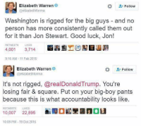 Elizabeth Warren, Memes, and Good: Elizabeth Warren  Follow  @elizabeth forma  Washington is rigged for the big guys and no  person has more consistently called them out  for it than Jon Stewart. Good luck, Jon!  RETWEETS  LIKES  4,001  3,714  9:16 AM 11 Feb 2015  Elizabeth Warren  Follow  @elizabethforma  It's not rigged, arealDonaldTrump. You're  losing fair & square. Put on your big-boy pants  because this is what accountability looks like.  RETWEETS  LIKES  10,007 22,895  10:09 PM 19 Oct 2016 (GC)