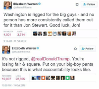 Elizabeth Warren, Memes, and Good: Elizabeth Warren  Follow  @elizabeth forma  Washington is rigged for the big guys  and no  person has more consistently called them out  for it than Jon Stewart. Good luck, Jon!  RETWEETS  LIKES  4,001  3,714  9:16 AM 11 Feb 2015  Elizabeth Warren  Follow  @elizabethforma  It's not rigged, arealDonaldTrump. You're  losing fair & square. Put on your big-boy pants  because this is what accountability looks like.  RETWEETS  LIKES  unau  10,007  22,895  10:09 PM 19 oct 2016 ~Amaranthine