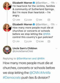 Children, cnn.com, and Community: Elizabeth Warren@SenWarr... .11h  I'm heartsick for the victims, families  & community of Sutherland Springs.  But I'm more than heartsick - I'm  angry  91,269口3,528 v20K  Elizabeth Warren. @SenWarr...-11h ﹀  How many more people must die at  churches or concerts or schools  before we stop letting the @NRA  control this country's gun policies?  91,761 2,219 C 6,396  Uncle Sam's Children  @UncleSamsChild  778  Replying to @SenWarren and @NRA  How many more people must die at  churches, concerts or schools before  we stop letting the @CNN #Antifa  #Democrats push lies & division? How many more innocent people must die before our government does their job and puts a ban on democrats, ANTIFA, George Soros and the likes. It's idiots like Elizabeth Warren who called for a revolution against conservatives. The blood is in their hands.
