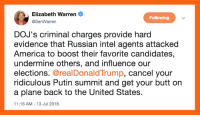 America, Butt, and Elizabeth Warren: Elizabeth Warren  @SenWarren  Following  DOJ's criminal charges provide hard  evidence that Russian intel agents attacked  America to boost their favorite candidates,  undermine others, and influence our  elections. @realDonaldTrump, cancel your  ridiculous Putin summit and get your butt on  a plane back to the United States  11:16 AM-13 Jul 2018 Yes, U.S. Senator Elizabeth Warren!