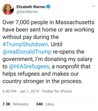 America, Elizabeth Warren, and Iphone: Elizabeth Warren  @SenWarren  Over 7,000 people in Massachusetts  have been sent home or are working  without pay during the  #TrumpShutdown. Until  @realDonaldTrump re-opens the  government, l'm donating my salary  to @HIASrefugees, a nonprofit that  helps refugees and makes our  country stronger in the process.  6:40 PM Jan 1, 2019 Twitter for iPhone  7.3KRetweets 34KLikes