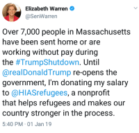 Elizabeth Warren, Home, and Massachusetts: Elizabeth Warren  @SenWarren  Over 7,000 people in Massachusetts  have been sent home or are  working without pay during  the #TrumpShutdown. Until  @realDonaldTrump re-opens the  government, I'm donating my salary  to @HIASrefugees, a nonprofit  that helps refugees and makes our  country stronger in the process.  5:40 PM 01 Jan 19
